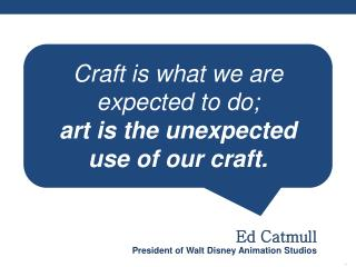 Craft is what we are expected to do; art is the unexpected  use of our craft.