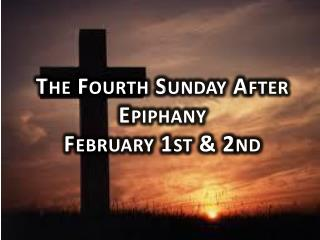 The Fourth Sunday After Epiphany February 1st & 2nd