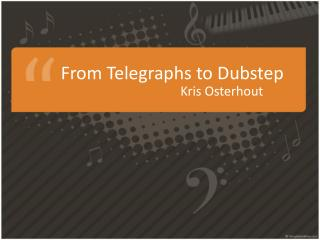 From Telegraphs  to  Dubstep