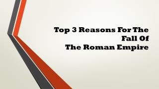 Top 3 Reasons  F or  T he  F all  O f  The Roman Empire