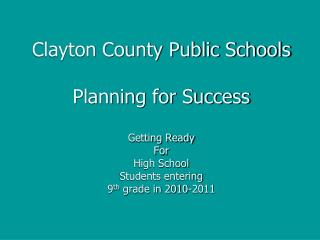 Clayton County Public Schools Planning for Success Getting Ready For High School Students entering 9 th  grade in 2010-2