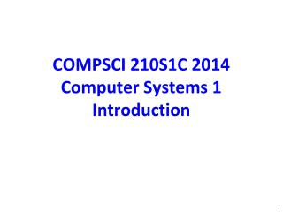 COMPSCI 210S1C  2014 Computer Systems 1 Introduction