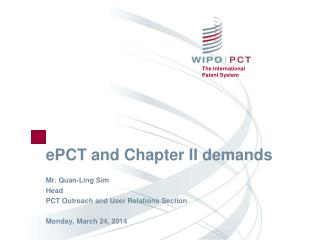 ePCT and Chapter II demands Mr. Quan-Ling Sim Head PCT Outreach and User Relations Section