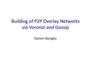 Building of P2P Overlay Networks  via Voronoi and Gossip Ranieri Baraglia
