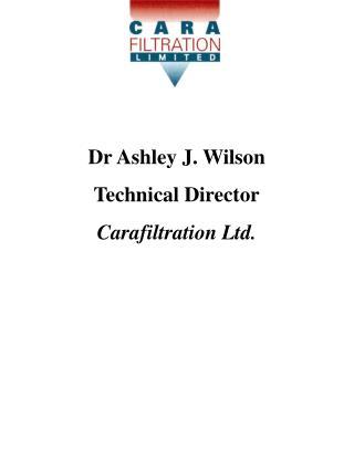 Dr Ashley J. Wilson Technical Director Carafiltration Ltd.