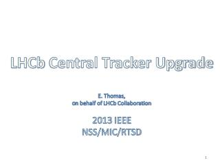 LHCb  Central Tracker Upgrade E. Thomas, o n behalf of  LHCb  Collaboration 2013 IEEE NSS/MIC/RTSD