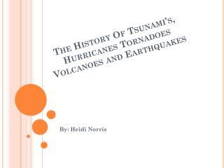 The History Of Tsunami's, Hurricanes Tornadoes  Volcanoes  and Earthquakes