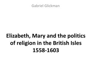 Elizabeth, Mary and the politics of religion in the British Isles 1558-1603