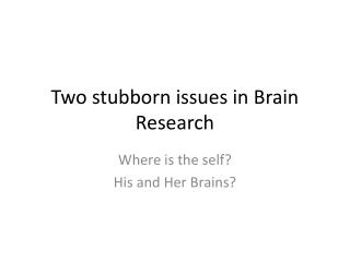 Two stubborn issues in Brain Research