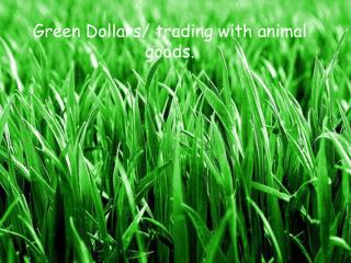 Green Dollars/ trading with animal goods.