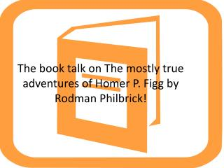 The book talk on The mostly true adventures of Homer P. Figg by Rodman  Philbrick !