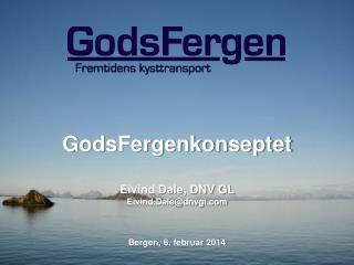 GodsFergenkonseptet Eivind Dale, DNV GL Eivind.Dale@dnvgi.com