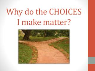 Why do the CHOICES I make matter?