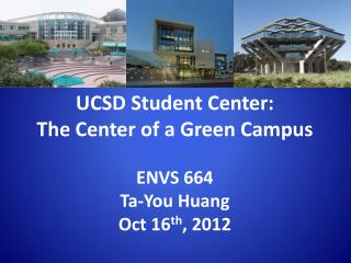 UCSD Student Center:  The  Center of a Green  Campus ENVS 664 Ta-You Huang Oct 16 th , 2012
