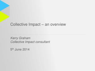 Collective Impact – an overview Kerry Graham Collective Impact consultant 5 th  June 2014