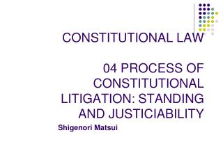 CONSTITUTIONAL LAW 04 PROCESS OF CONSTITUTIONAL LITIGATION: STANDING AND JUSTICIABILITY