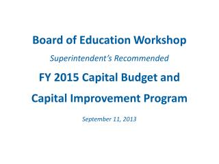 Board of Education Workshop Superintendent's Recommended FY 2015 Capital Budget and