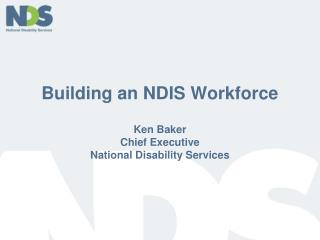 Building an NDIS Workforce Ken Baker Chief Executive National Disability Services