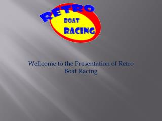 Wellcome to the Presentation of  Retro Boat Racing