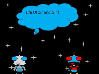 Life Of Zir and Gir.!