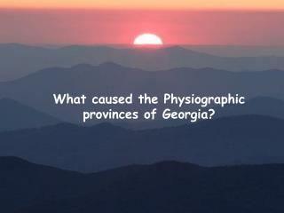 What caused the Physiographic provinces of Georgia?