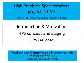 High Precision Spectrometers  project in CMS Krzysztof  Piotrzkowski  ( UCLouvain /CERN)