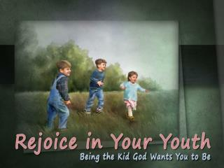 God Wants You to Have Fun As a Kid Ecclesiastes 11:9-10 God Wants You to Remember Him