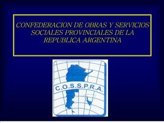 CONFEDERACION DE OBRAS Y SERVICIOS SOCIALES PROVINCIALES DE LA REPUBLICA ARGENTINA