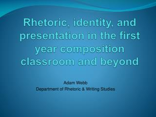 Rhetoric, identity, and presentation in the first year composition classroom and beyond