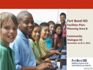 Fort Bend ISD Facilities  Plan: Planning Area B Community Dialogue #2 December 3,4 & 5, 2013