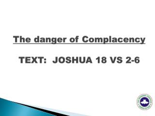 The danger of  Complacency TEXT:  JOSHUA 18 VS 2-6
