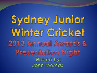 Sydney Junior Winter Cricket 2013 Annual Awards & Presentation Night Hosted by:  John Thomas