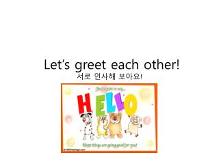 Let's greet each other! 서로 인사해 보아요 !