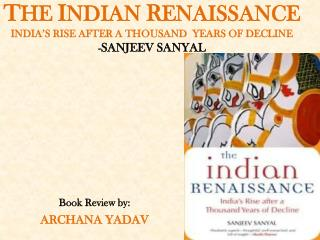 T HE  I NDIAN  R ENAISSANCE   INDIA'S RISE AFTER A THOUSAND  YEARS OF DECLINE - SANJEEV SANYAL