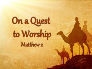 On a Quest  to Worship Matthew 2