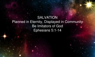 SALVATION Planned in Eternity, Displayed in Community Be Imitators of God Ephesians 5:1-14