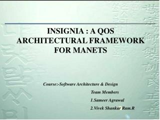 INSIGNIA : A QOS ARCHITECTURAL FRAMEWORK FOR MANETS Course :- Software Architecture & Design Team Members  1.