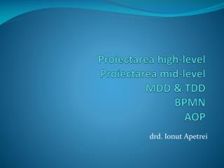 Proiectarea  high-level Proiectarea  mid-level MDD  & TDD BPMN AOP
