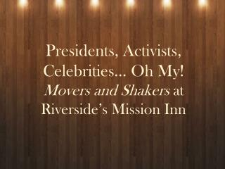 Presidents, Activists, Celebrities… Oh My! Movers and Shakers  at Riverside's Mission Inn