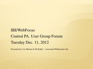 IBI/ WebFocus Central PA. User Group  Forum Tuesday Dec. 11,  2012