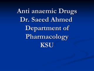 Anti  anaemic  Drugs Dr.  Saeed  Ahmed  Department of Pharmacology KSU