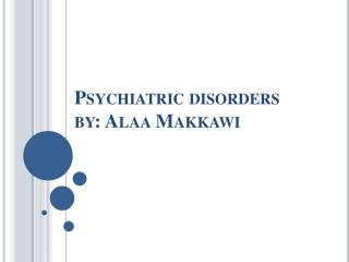 Psychiatric  disorders by:  Alaa Makkawi