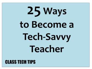 25 Ways t o Become a Tech-Savvy Teacher