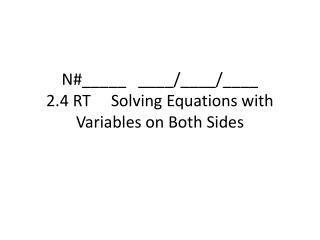 N#_____   ____/____/____ 2.4 RT     Solving Equations with Variables on Both Sides