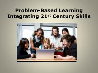 Problem-Based Learning Integrating 21 st  Century Skills