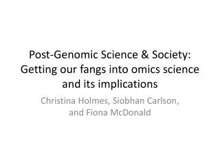 Post-Genomic Science & Society: Getting our fangs into  omics  science and its implications