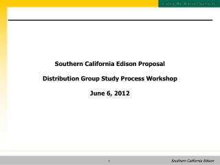 Southern California Edison Proposal Distribution Group Study Process Workshop June 6, 2012
