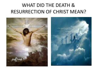 WHAT DID THE DEATH & RESURRECTION OF CHRIST MEAN?