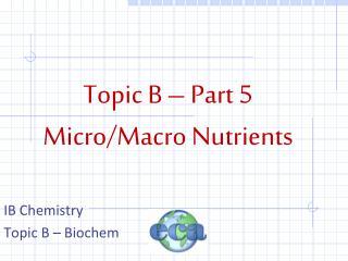 Topic B – Part 5 Micro/Macro Nutrients