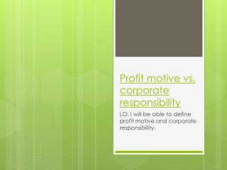 Profit motive vs. corporate responsibility